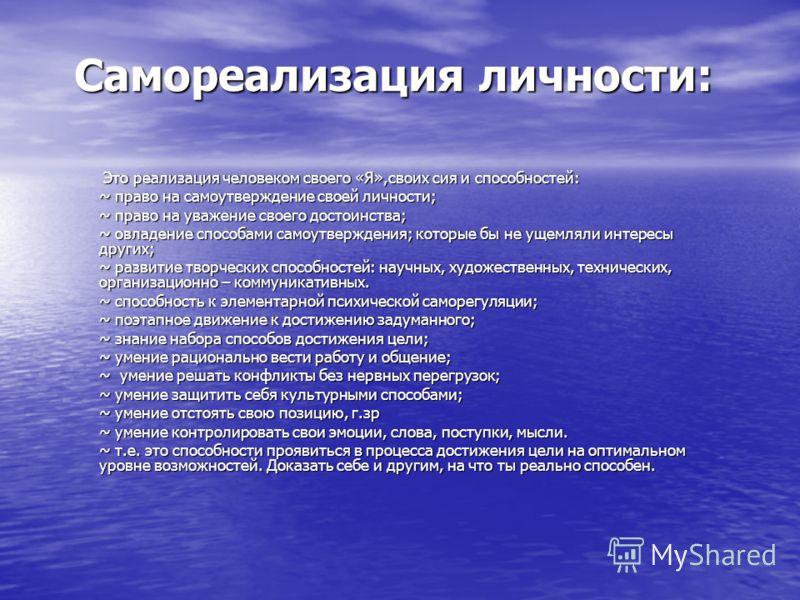 Самореализация личности: Это реализация человеком своего «Я»,своих сия и способностей: Это реализация человеком своего «Я»,своих сия и способностей: ~ право на самоутверждение своей личности; ~ право на уважение своего достоинства; ~ овладение способ