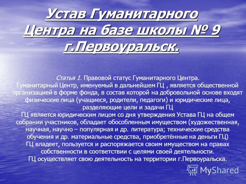 Устав Гуманитарного Центра на базе школы 9 г.Первоуральск. Статья 1. Правовой статус Гуманитарного Центра. Гуманитарный Центр, именуемый в дальнейшем ГЦ, является общественной организацией в форме фонда, в состав которой на добровольной основе входят