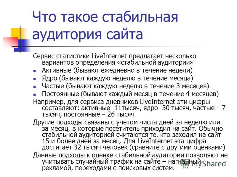 Что такое стабильная аудитория сайта Сервис статистики LiveInternet предлагает несколько вариантов определения «стабильной аудитории» Активные (бывают ежедневно в течение недели) Ядро (бывают каждую неделю в течение месяца) Частые (бывают каждую неде