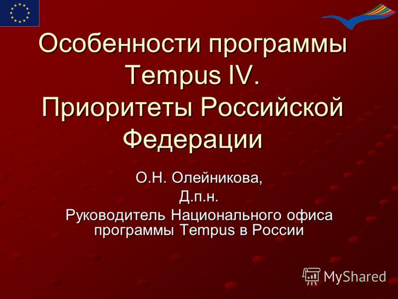 Особенности программы Tempus IV. Приоритеты Российской Федерации О.Н. Олейникова, Д.п.н. Руководитель Национального офиса программы Tempus в России