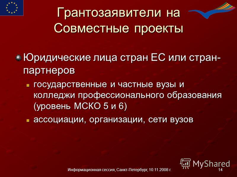 14Информационная сессия, Санкт-Петербург, 10.11.2008 г. Грантозаявители на Совместные проекты Юридические лица стран ЕС или стран- партнеров государственные и частные вузы и колледжи профессионального образования (уровень МСКО 5 и 6) государственные