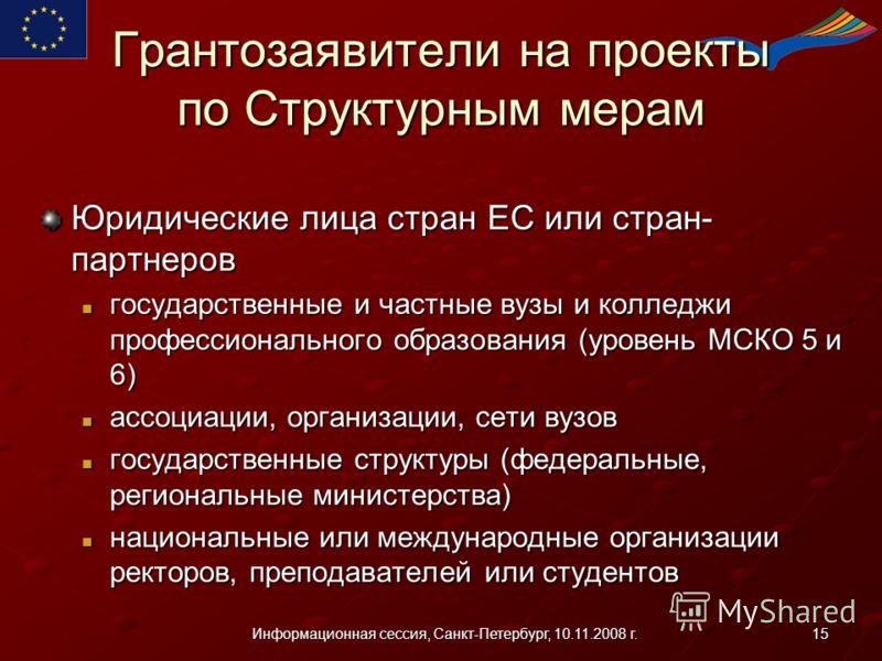 15Информационная сессия, Санкт-Петербург, 10.11.2008 г. Грантозаявители на проекты по Структурным мерам Юридические лица стран ЕС или стран- партнеров государственные и частные вузы и колледжи профессионального образования (уровень МСКО 5 и 6) госуда