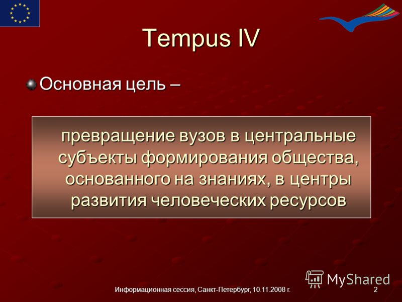 2Информационная сессия, Санкт-Петербург, 10.11.2008 г. Tempus IV Основная цель – превращение вузов в центральные субъекты формирования общества, основанного на знаниях, в центры развития человеческих ресурсов