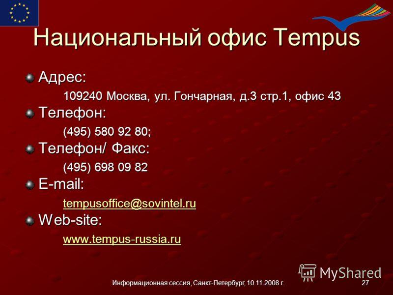 27Информационная сессия, Санкт-Петербург, 10.11.2008 г. Национальный офис Tempus Адрес: 109240 Москва, ул. Гончарная, д.3 стр.1, офис 43 Телефон: (495) 580 92 80; Телефон/ Факс: (495) 698 09 82 E-mail: tempusoffice@sovintel.ru Web-site: www.tempus-ru