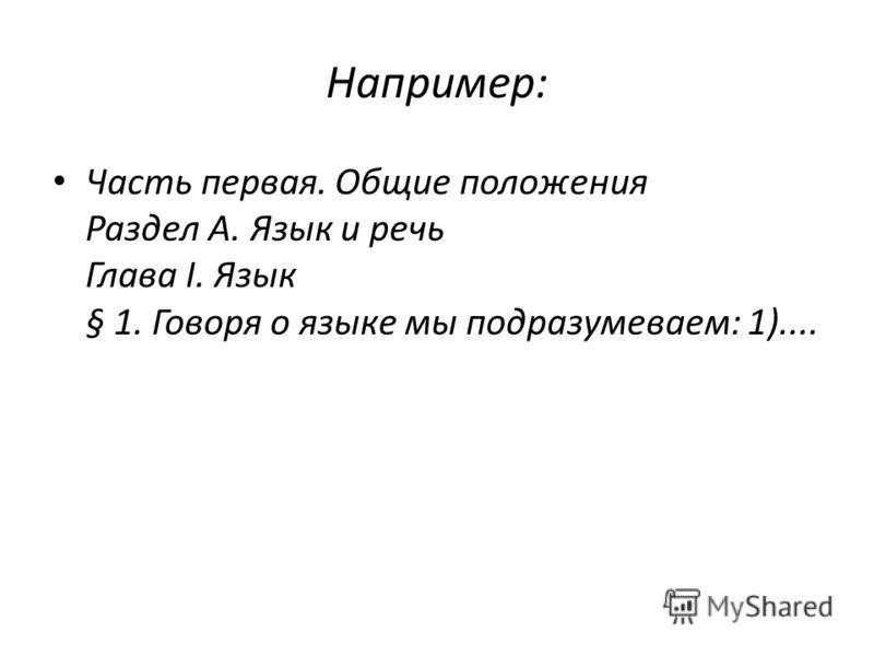 Например: Часть первая. Общие положения Раздел А. Язык и речь Глава I. Язык § 1. Говоря о языке мы подразумеваем: 1)....