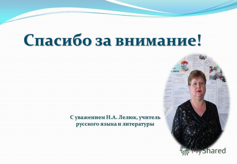Спасибо за внимание! С уважением Н.А. Лелюк, учитель русского языка и литературы