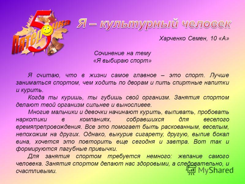 Харченко Семен, 10 «А» Сочинение на тему «Я выбираю спорт» Я считаю, что в жизни самое главное – это спорт. Лучше заниматься спортом, чем ходить по дворам и пить спиртные напитки и курить. Когда ты куришь, ты губишь свой организм. Занятия спортом дел