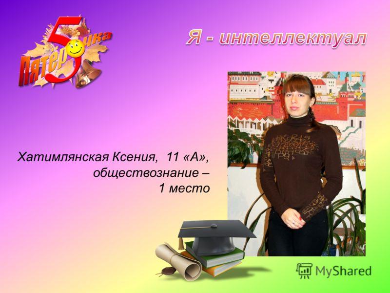 Хатимлянская Ксения, 11 «А», обществознание – 1 место