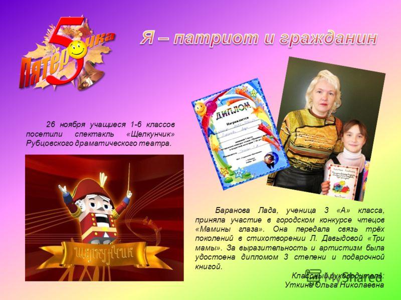Баранова Лада, ученица 3 «А» класса, приняла участие в городском конкурсе чтецов «Мамины глаза». Она передала связь трёх поколений в стихотворении Л. Давыдовой «Три мамы». За выразительность и артистизм была удостоена дипломом 3 степени и подарочной