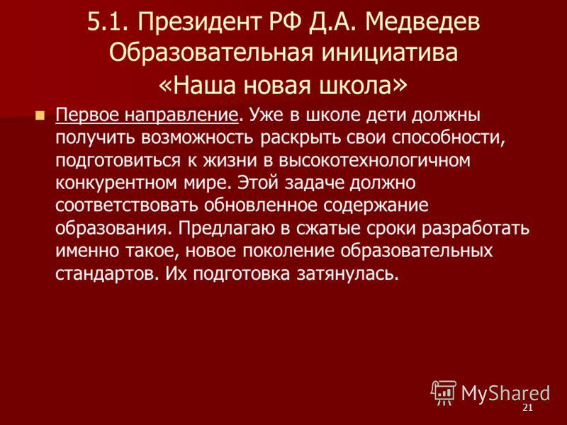21 5.1. Президент РФ Д.А. Медведев Образовательная инициатива «Наша новая школа » Первое направление. Уже в школе дети должны получить возможность раскрыть свои способности, подготовиться к жизни в высокотехнологичном конкурентном мире. Этой задаче д