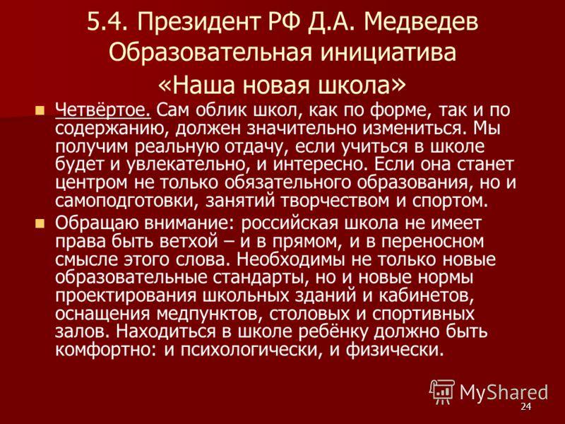 24 5.4. Президент РФ Д.А. Медведев Образовательная инициатива «Наша новая школа » Четвёртое. Сам облик школ, как по форме, так и по содержанию, должен значительно измениться. Мы получим реальную отдачу, если учиться в школе будет и увлекательно, и ин