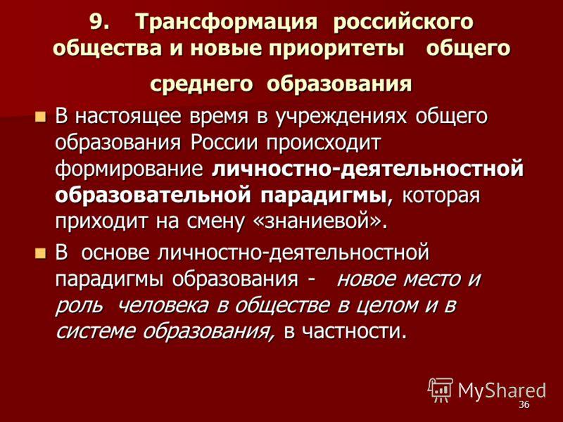 36 9. Трансформация российского общества и новые приоритеты общего среднего образования В настоящее время в учреждениях общего образования России происходит формирование личностно-деятельностной образовательной парадигмы, которая приходит на смену «з