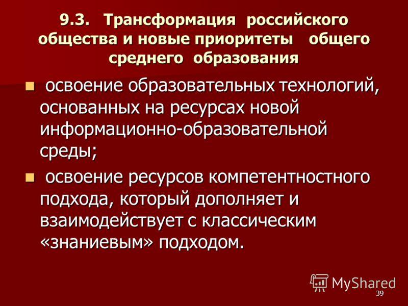39 9.3. Трансформация российского общества и новые приоритеты общего среднего образования освоение образовательных технологий, основанных на ресурсах новой информационно-образовательной среды; освоение образовательных технологий, основанных на ресурс