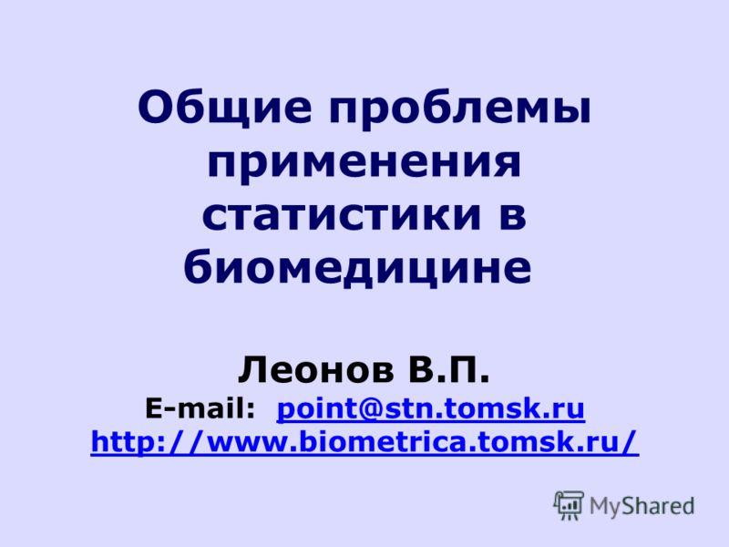 Общие проблемы применения статистики в биомедицине Леонов В.П. E-mail: point@stn.tomsk.ru http://www.biometrica.tomsk.ru/point@stn.tomsk.ru http://www.biometrica.tomsk.ru/