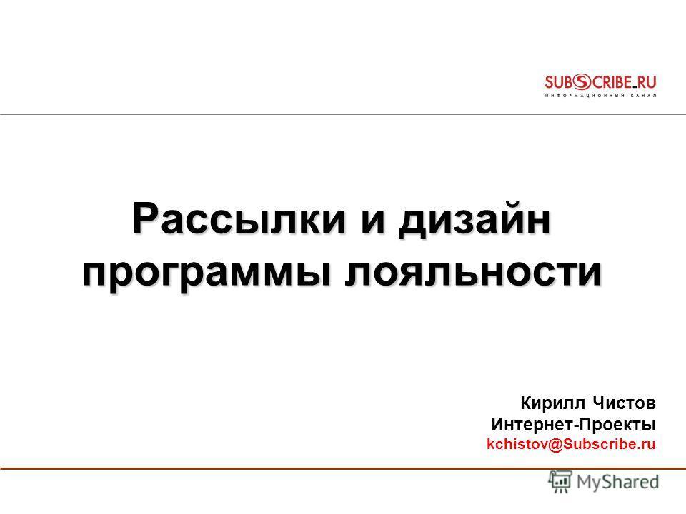 Рассылки и дизайн программы лояльности Кирилл Чистов Интернет-Проекты kchistov@Subscribe.ru