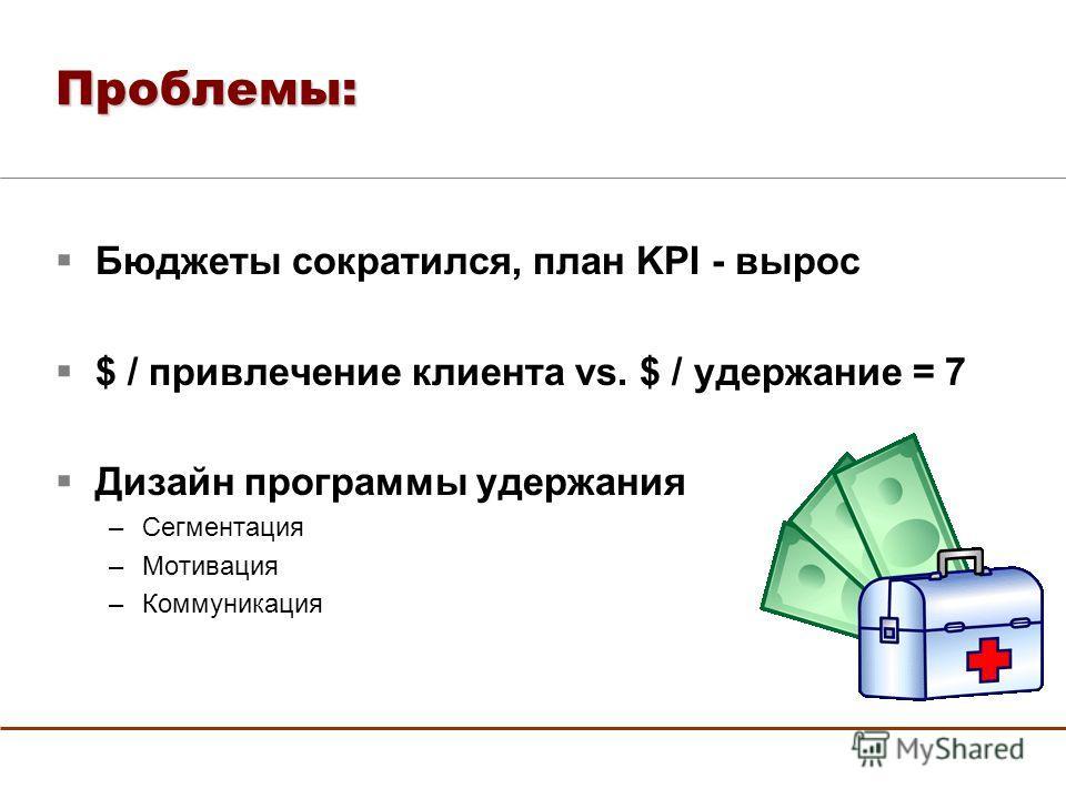 Проблемы: Бюджеты сократился, план KPI - вырос $ / привлечение клиента vs. $ / удержание = 7 Дизайн программы удержания –Сегментация –Мотивация –Коммуникация