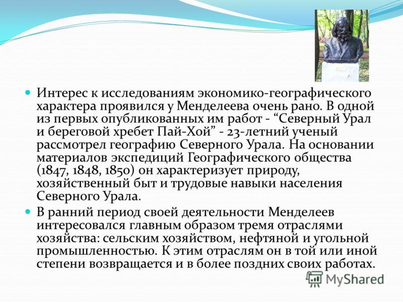 Интерес к исследованиям экономико-географического характера проявился у Менделеева очень рано. В одной из первых опубликованных им работ - Северный Урал и береговой хребет Пай-Хой - 23-летний ученый рассмотрел географию Северного Урала. На основании