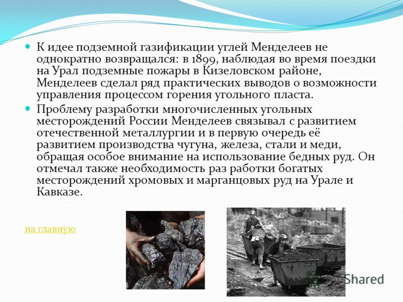 К идее подземной газификации углей Менделеев не однократно возвращался: в 1899, наблюдая во время поездки на Урал подземные пожары в Кизеловском районе, Менделеев сделал ряд практических выводов о возможности управления процессом горения угольного пл