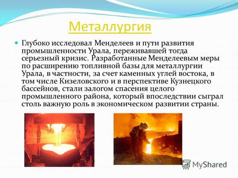 Металлургия Глубоко исследовал Менделеев и пути развития промышленности Урала, переживавшей тогда серьезный кризис. Разработанные Менделеевым меры по расширению топливной базы для металлургии Урала, в частности, за счет каменных углей востока, в том