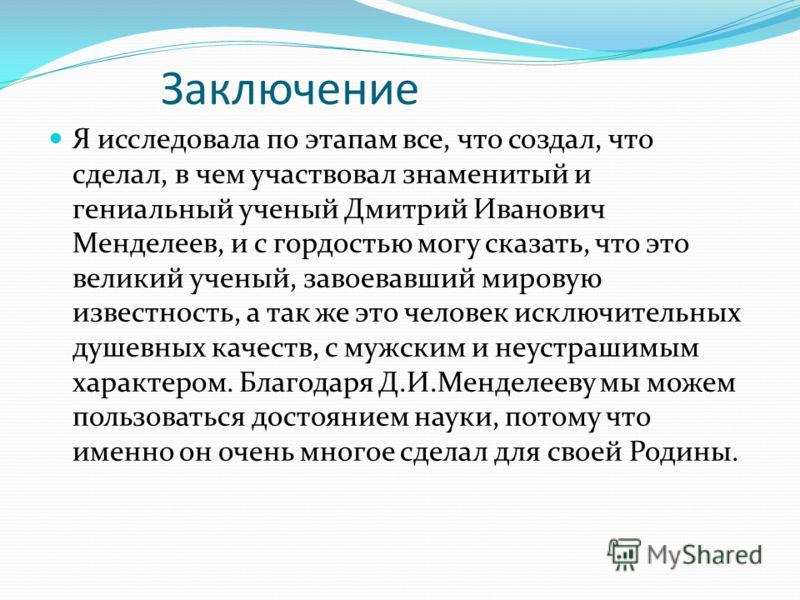 Заключение Я исследовала по этапам все, что создал, что сделал, в чем участвовал знаменитый и гениальный ученый Дмитрий Иванович Менделеев, и с гордостью могу сказать, что это великий ученый, завоевавший мировую известность, а так же это человек искл