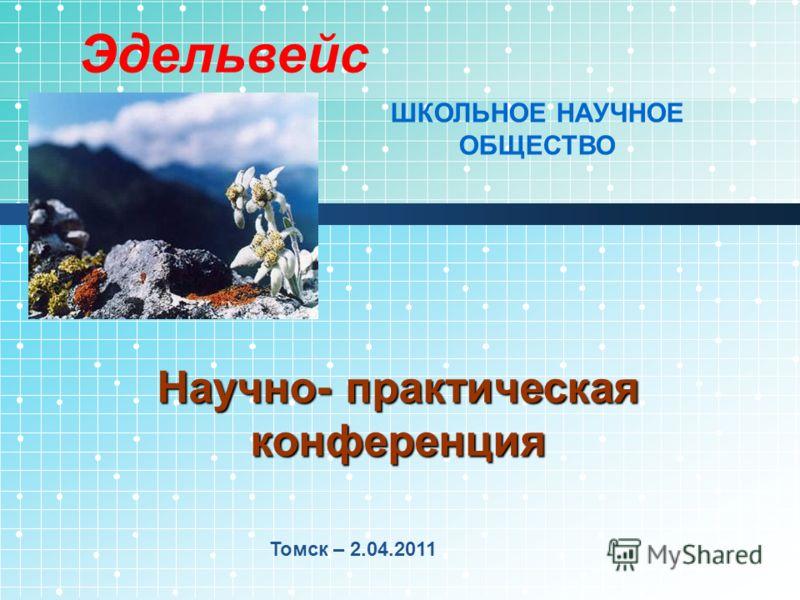 Научно- практическая конференция Томск – 2.04.2011 Эдельвейс ШКОЛЬНОЕ НАУЧНОЕ ОБЩЕСТВО