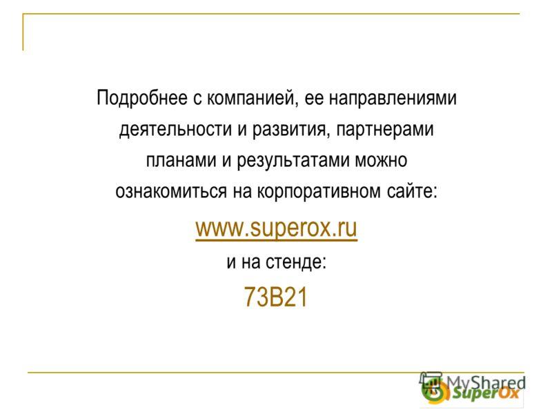 Подробнее с компанией, ее направлениями деятельности и развития, партнерами планами и результатами можно ознакомиться на корпоративном сайте: www.superox.ru и на стенде: 73B21