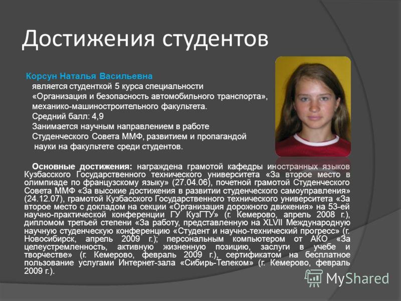 Корсун Наталья Васильевна является студенткой 5 курса специальности «Организация и безопасность автомобильного транспорта», механико-машиностроительного факультета. Средний балл: 4,9 Занимается научным направлением в работе Студенческого Совета ММФ,