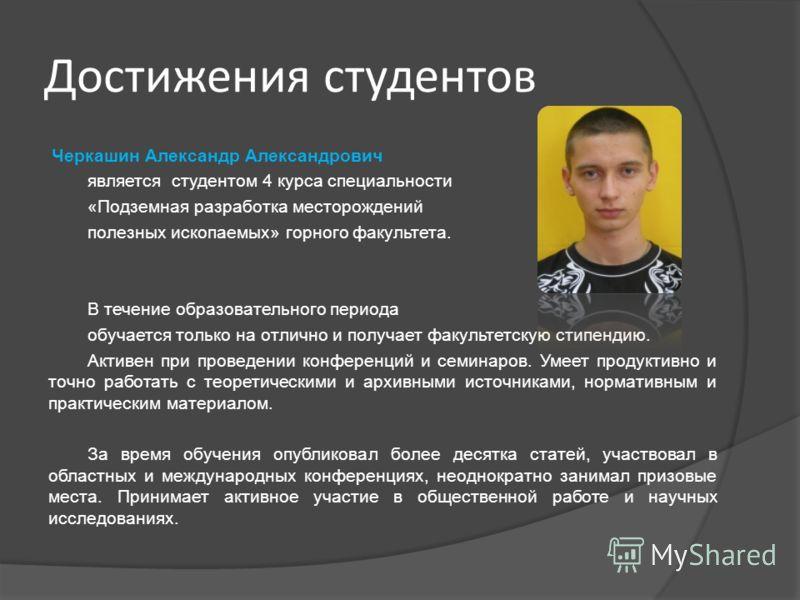 Черкашин Александр Александрович является студентом 4 курса специальности «Подземная разработка месторождений полезных ископаемых» горного факультета. В течение образовательного периода обучается только на отлично и получает факультетскую стипендию.