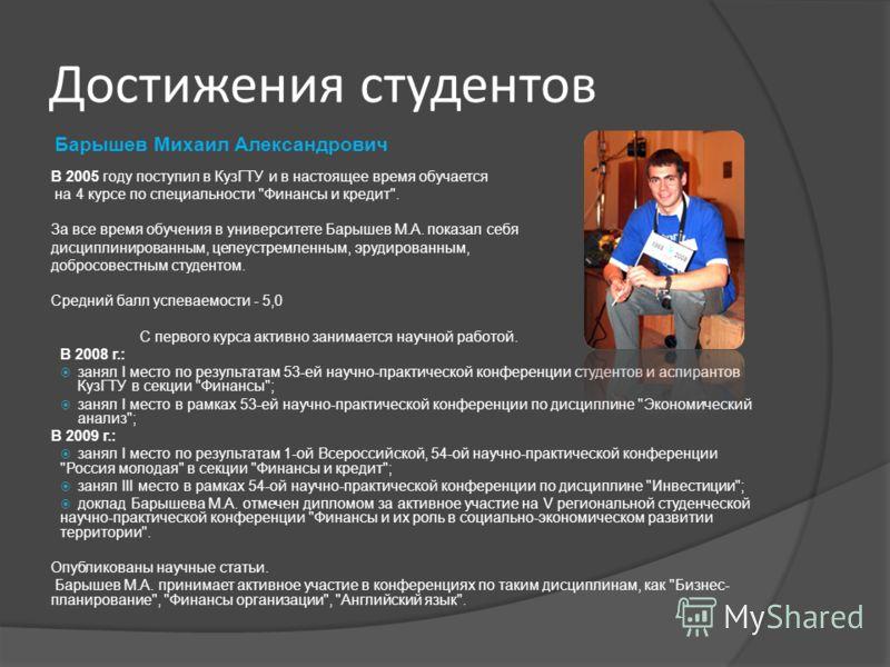 Барышев Михаил Александрович В 2005 году поступил в КузГТУ и в настоящее время обучается на 4 курсе по специальности
