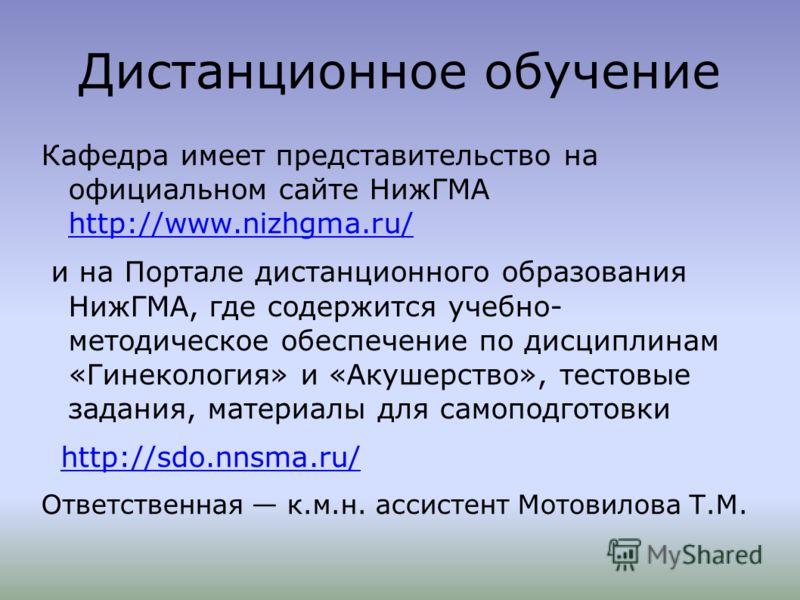 Дистанционное обучение Кафедра имеет представительство на официальном сайте НижГМА http://www.nizhgma.ru/ и на Портале дистанционного образования НижГМА, где содержится учебно- методическое обеспечение по дисциплинам «Гинекология» и «Акушерство», тес