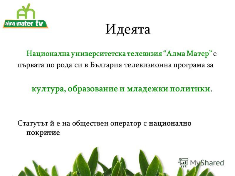 Идеята Национална университетска телевизия Алма Матер е първата по рода си в България телевизионна програма за култура, образование и младежки политики. Статутът й е на обществен оператор с национално покритие