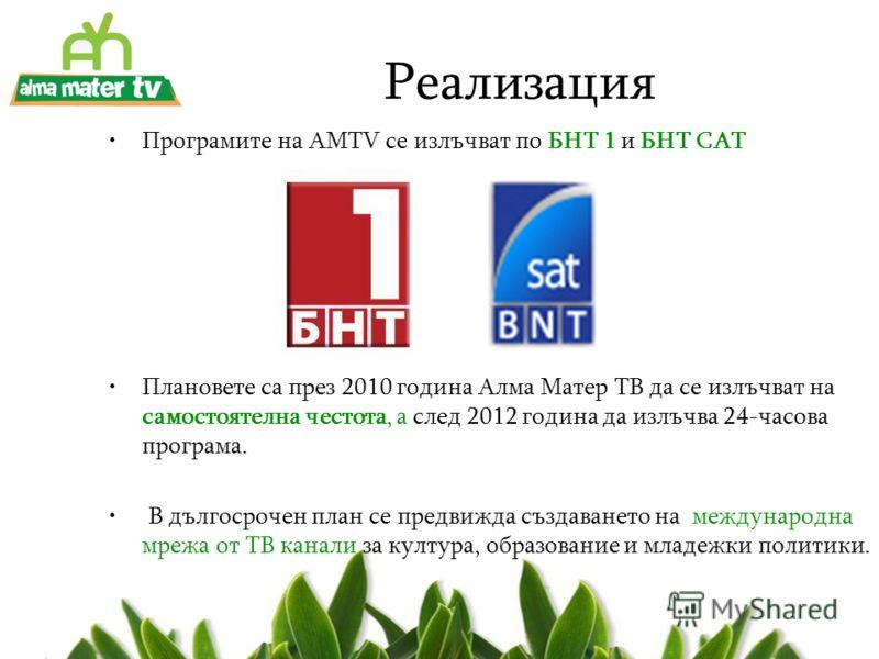Реализация Програмите на AMTV се излъчват по БНТ 1 и БНТ САТ Плановете са през 2010 година Алма Матер ТВ да се излъчват на самостоятелна честота, а след 2012 година да излъчва 24-часова програма. В дългосрочен план се предвижда създаването на междуна