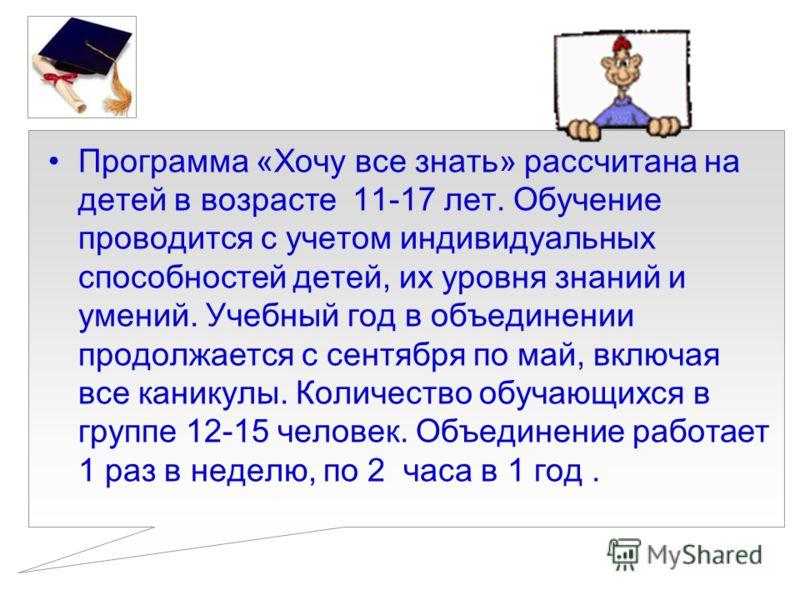 Программа «Хочу все знать» рассчитана на детей в возрасте 11-17 лет. Обучение проводится с учетом индивидуальных способностей детей, их уровня знаний и умений. Учебный год в объединении продолжается с сентября по май, включая все каникулы. Количество