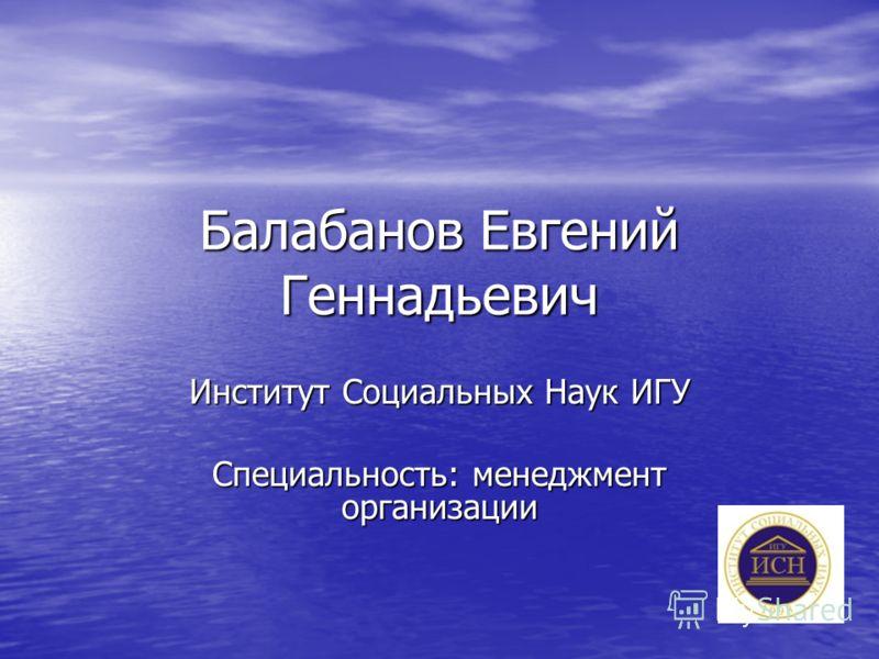 Балабанов Евгений Геннадьевич Институт Социальных Наук ИГУ Специальность: менеджмент организации
