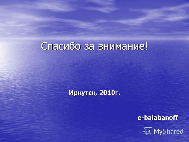 Спасибо за внимание! Иркутск, 2010г. e-balabanoff