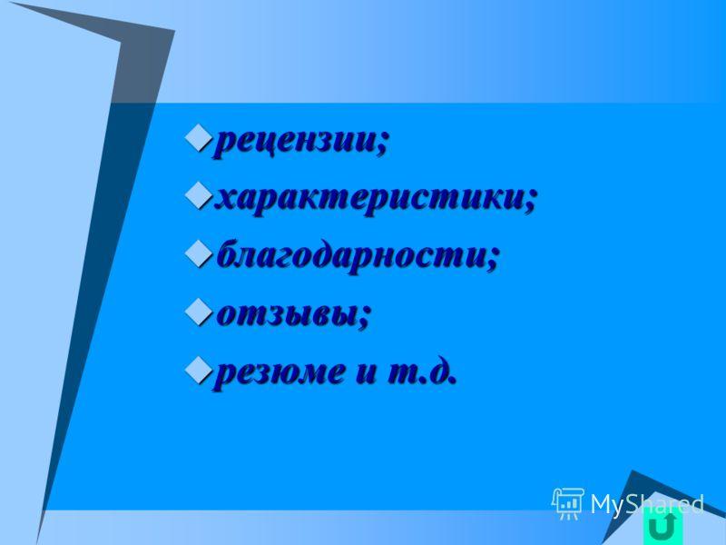 рецензии; рецензии; характеристики; характеристики; благодарности; благодарности; отзывы; отзывы; резюме и т.д. резюме и т.д.