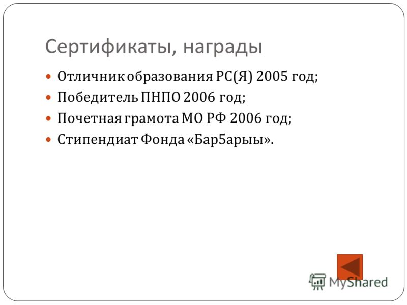 Сертификаты, награды Отличник образования РС ( Я ) 2005 год ; Победитель ПНПО 2006 год ; Почетная грамота МО РФ 2006 год ; Стипендиат Фонда « Бар 5 арыы ».