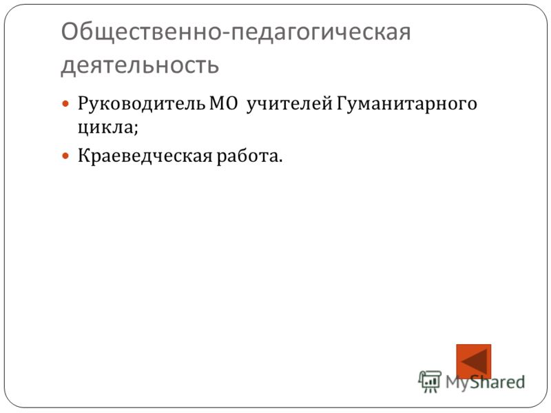 Общественно - педагогическая деятельность Руководитель МО учителей Гуманитарного цикла ; Краеведческая работа.
