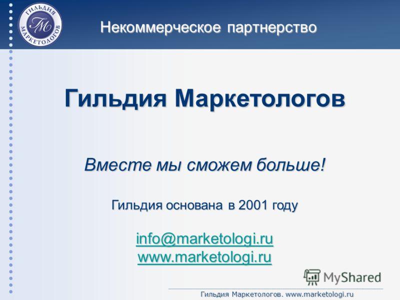 Гильдия Маркетологов. www.marketologi.ru Гильдия Маркетологов Вместе мы сможем больше! Гильдия основана в 2001 году info@marketologi.ru www.marketologi.ru Некоммерческое партнерство