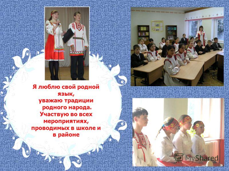 Я люблю свой родной язык, уважаю традиции родного народа. Участвую во всех мероприятиях, проводимых в школе и в районе