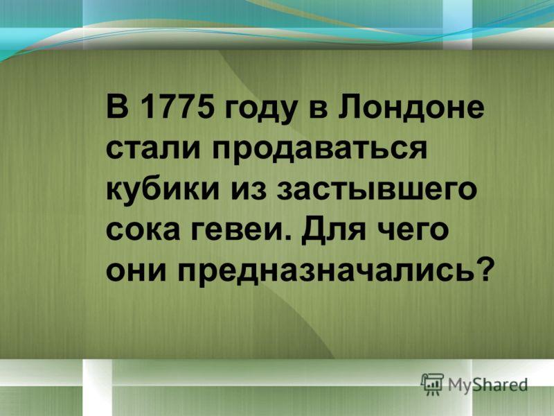 В 1775 году в Лондоне стали продаваться кубики из застывшего сока гевеи. Для чего они предназначались?