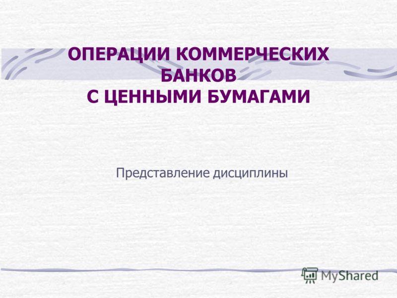 ОПЕРАЦИИ КОММЕРЧЕСКИХ БАНКОВ С ЦЕННЫМИ БУМАГАМИ Представление дисциплины