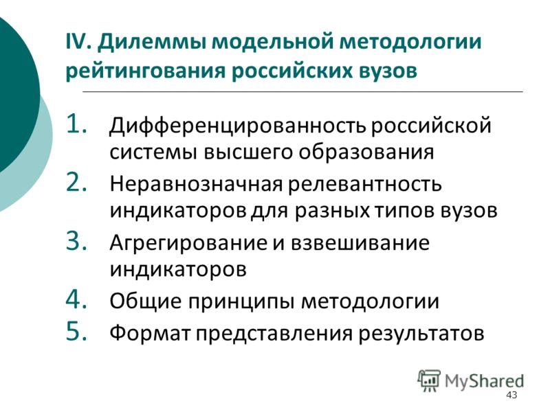 43 IV. Дилеммы модельной методологии рейтингования российских вузов 1. Дифференцированность российской системы высшего образования 2. Неравнозначная релевантность индикаторов для разных типов вузов 3. Агрегирование и взвешивание индикаторов 4. Общие