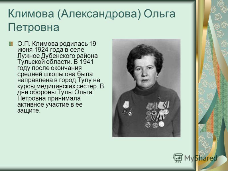 Климова (Александрова) Ольга Петровна О.П. Климова родилась 19 июня 1924 года в селе Лужное Дубенского района Тульской области. В 1941 году после окончания средней школы она была направлена в город Тулу на курсы медицинских сестер. В дни обороны Тулы