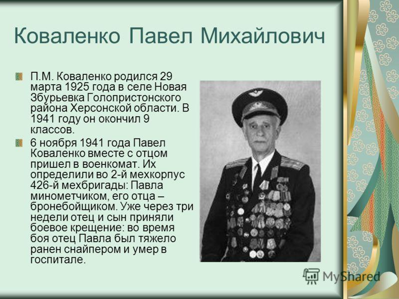 Коваленко Павел Михайлович П.М. Коваленко родился 29 марта 1925 года в селе Новая Збурьевка Голопристонского района Херсонской области. В 1941 году он окончил 9 классов. 6 ноября 1941 года Павел Коваленко вместе с отцом пришел в военкомат. Их определ