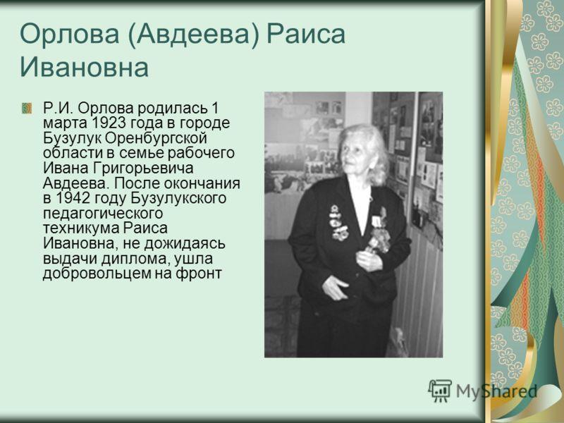 Орлова (Авдеева) Раиса Ивановна Р.И. Орлова родилась 1 марта 1923 года в городе Бузулук Оренбургской области в семье рабочего Ивана Григорьевича Авдеева. После окончания в 1942 году Бузулукского педагогического техникума Раиса Ивановна, не дожидаясь