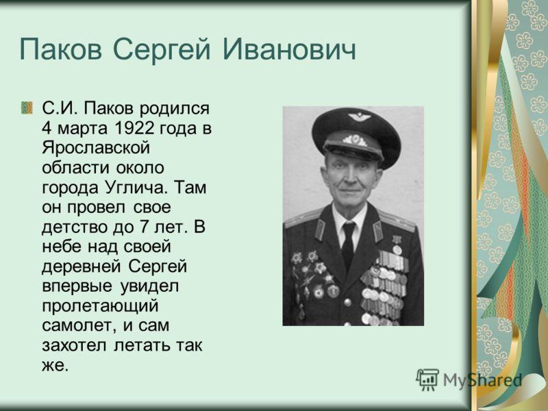 Паков Сергей Иванович С.И. Паков родился 4 марта 1922 года в Ярославской области около города Углича. Там он провел свое детство до 7 лет. В небе над своей деревней Сергей впервые увидел пролетающий самолет, и сам захотел летать так же.