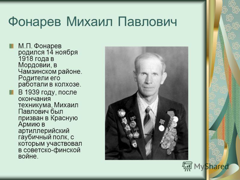 Фонарев Михаил Павлович М.П. Фонарев родился 14 ноября 1918 года в Мордовии, в Чамзинском районе. Родители его работали в колхозе. В 1939 году, после окончания техникума, Михаил Павлович был призван в Красную Армию в артиллерийский гаубичный полк, с