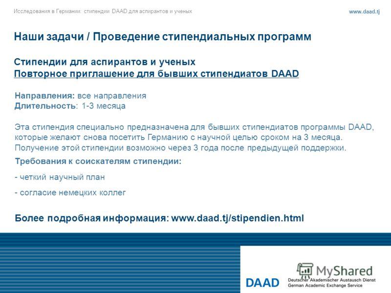 Наши задачи / Проведение стипендиальных программ Стипендии для аспирантов и ученых Повторное приглашение для бывших стипендиатов DAAD Исследования в Германии: стипендии DAAD для аспирантов и ученых www.daad.tj Более подробная информация: www.daad.tj/