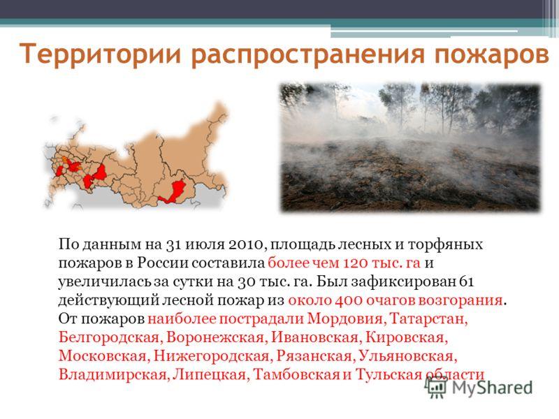 Территории распространения пожаров По данным на 31 июля 2010, площадь лесных и торфяных пожаров в России составила более чем 120 тыс. га и увеличилась за сутки на 30 тыс. га. Был зафиксирован 61 действующий лесной пожар из около 400 очагов возгорания